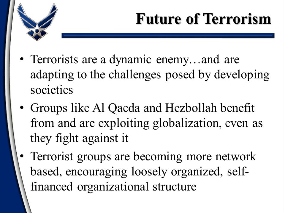 Terrorists are a dynamic enemy…and are adapting to the challenges posed by developing societies Groups like Al Qaeda and Hezbollah benefit from and ar