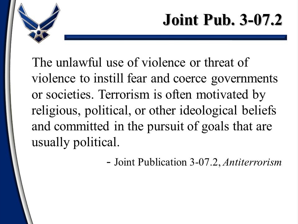 Joint Pub. 3-07.2 The unlawful use of violence or threat of violence to instill fear and coerce governments or societies. Terrorism is often motivated