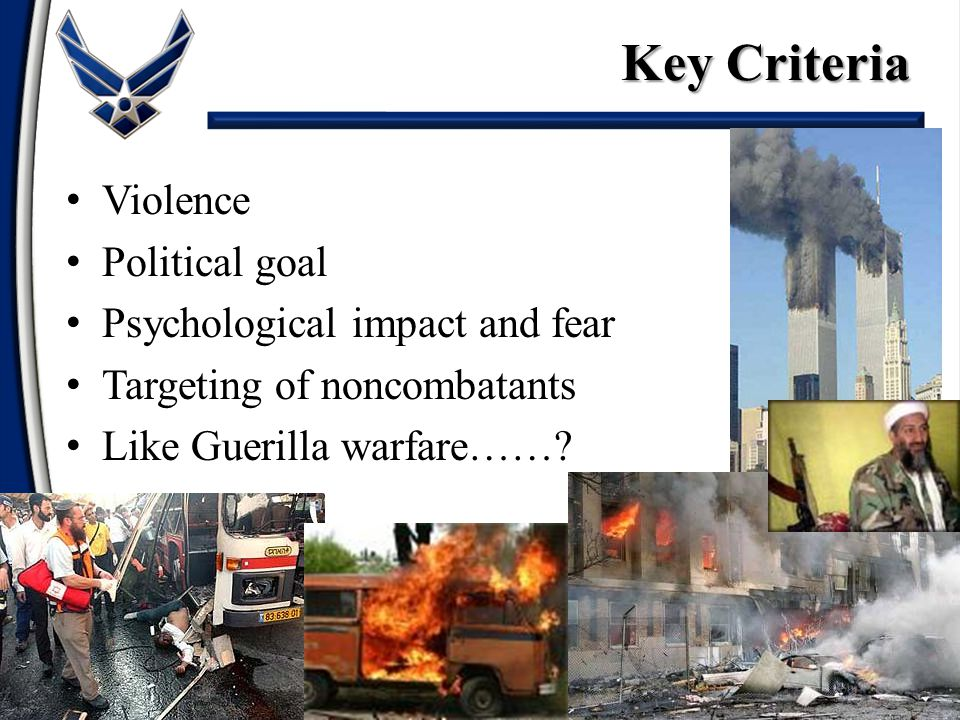 Violence Political goal Psychological impact and fear Targeting of noncombatants Like Guerilla warfare……? Key Criteria