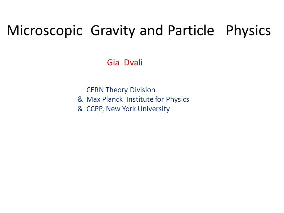 Microscopic Gravity and Particle Physics Gia Dvali CERN Theory Division & Max Planck Institute for Physics & CCPP, New York University