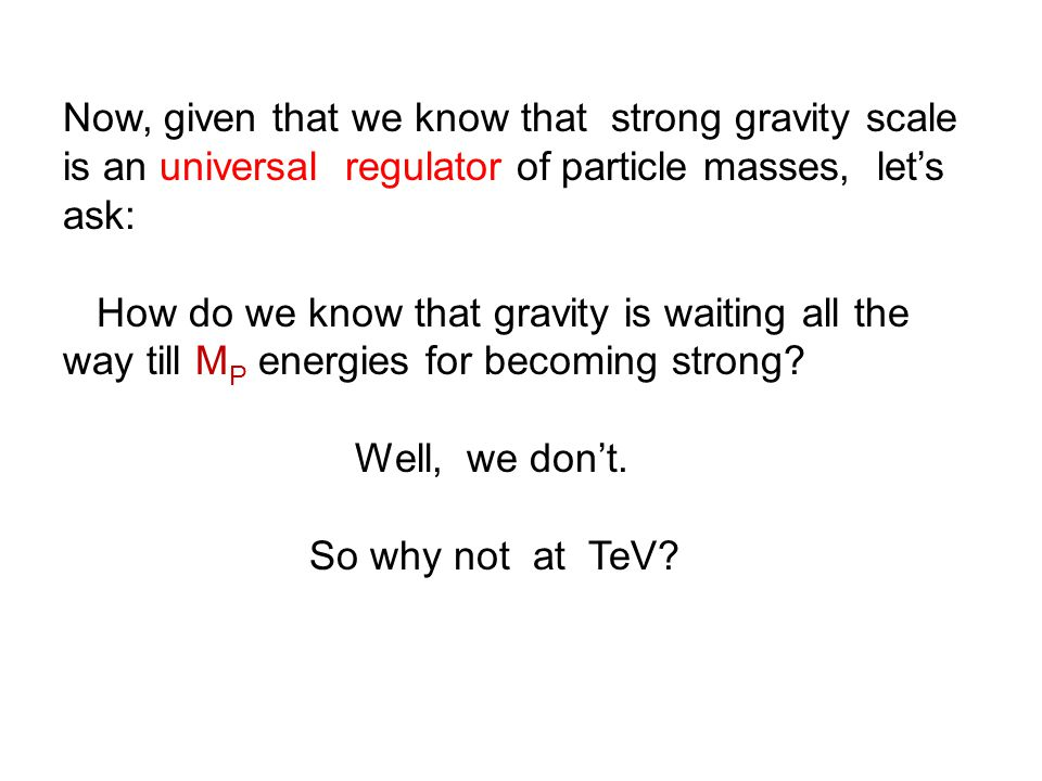 Now, given that we know that strong gravity scale is an universal regulator of particle masses, let's ask: How do we know that gravity is waiting all the way till M P energies for becoming strong.