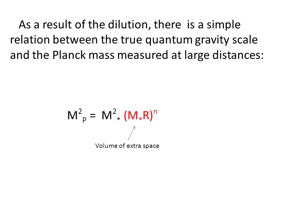 As a result of the dilution, there is a simple relation between the true quantum gravity scale and the Planck mass measured at large distances: M 2 P = M 2 * (M * R) n Volume of extra space