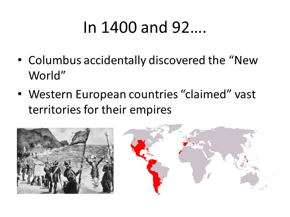 "In 1400 and 92…. Columbus accidentally discovered the ""New World"" Western European countries ""claimed"" vast territories for their empires"