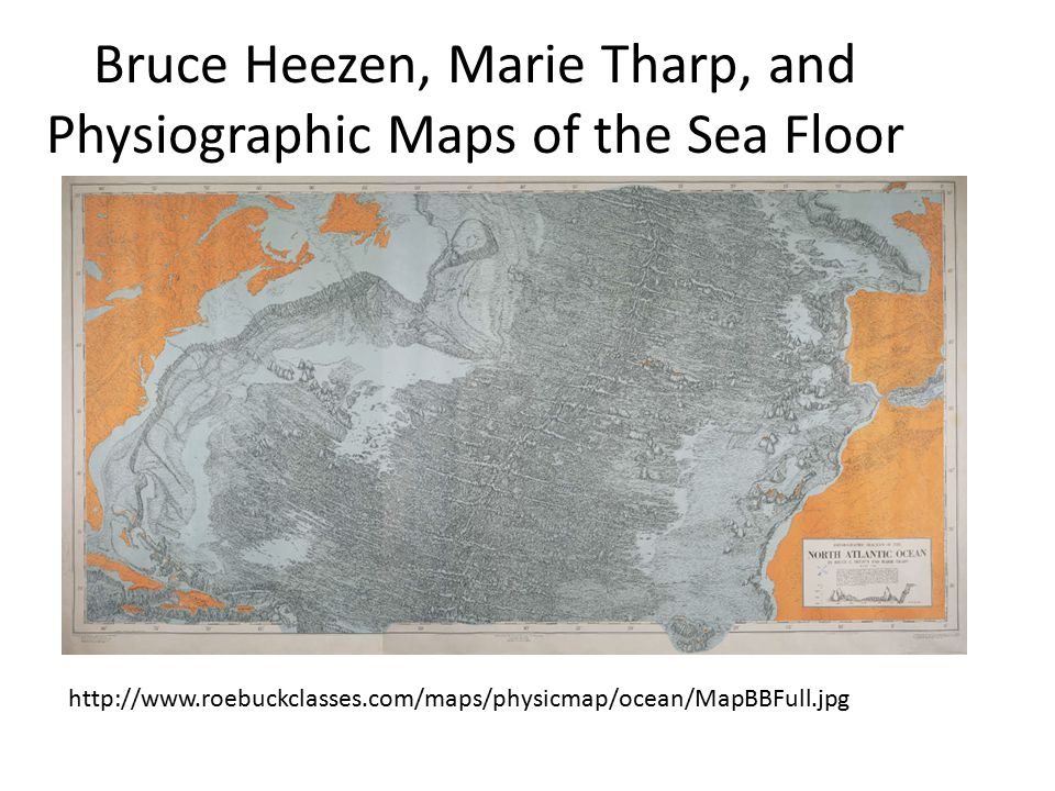 Bruce Heezen, Marie Tharp, and Physiographic Maps of the Sea Floor http://www.roebuckclasses.com/maps/physicmap/ocean/MapBBFull.jpg