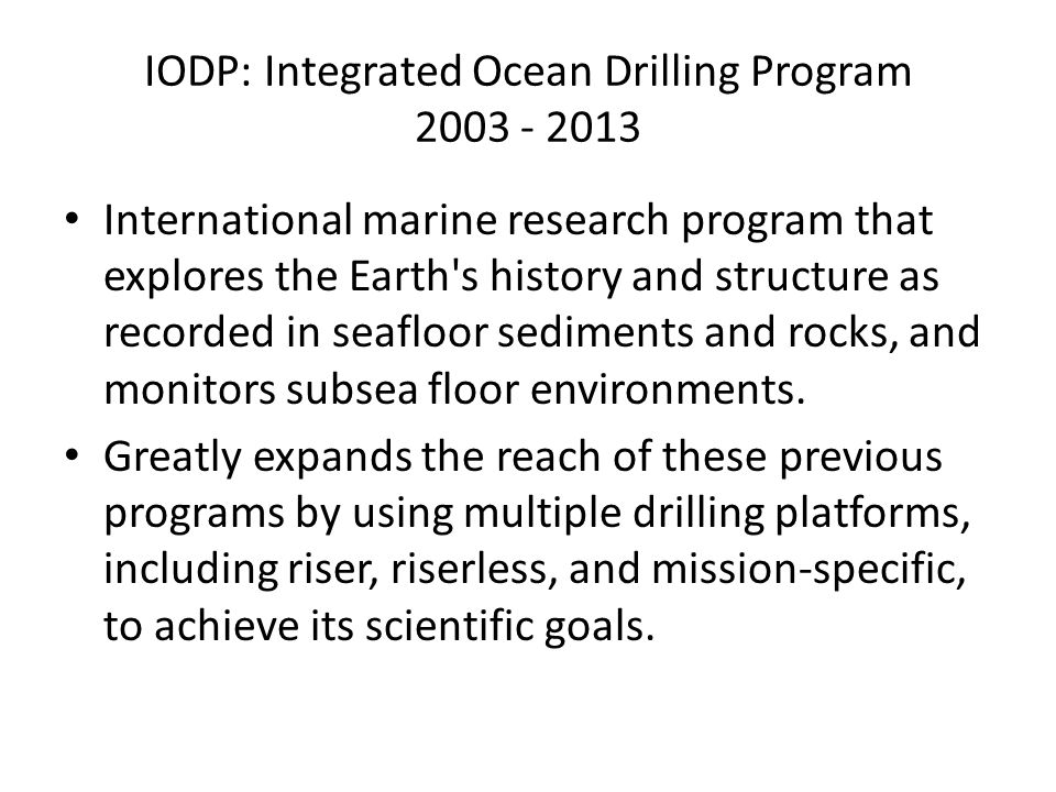 IODP: Integrated Ocean Drilling Program 2003 - 2013 International marine research program that explores the Earth s history and structure as recorded in seafloor sediments and rocks, and monitors subsea floor environments.
