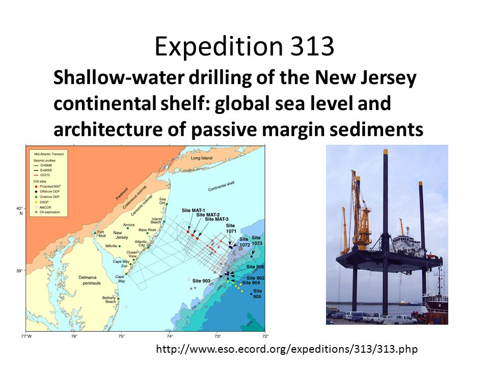 Expedition 313 Shallow-water drilling of the New Jersey continental shelf: global sea level and architecture of passive margin sediments http://www.eso.ecord.org/expeditions/313/313.php