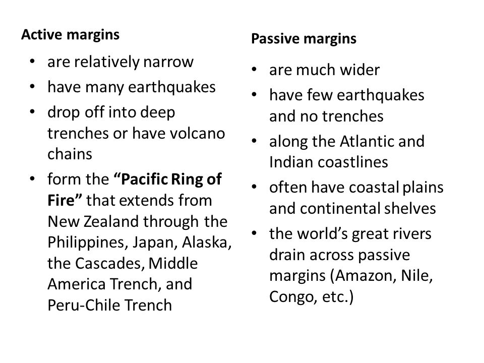 Active margins are relatively narrow have many earthquakes drop off into deep trenches or have volcano chains form the Pacific Ring of Fire that extends from New Zealand through the Philippines, Japan, Alaska, the Cascades, Middle America Trench, and Peru-Chile Trench Passive margins are much wider have few earthquakes and no trenches along the Atlantic and Indian coastlines often have coastal plains and continental shelves the world's great rivers drain across passive margins (Amazon, Nile, Congo, etc.)