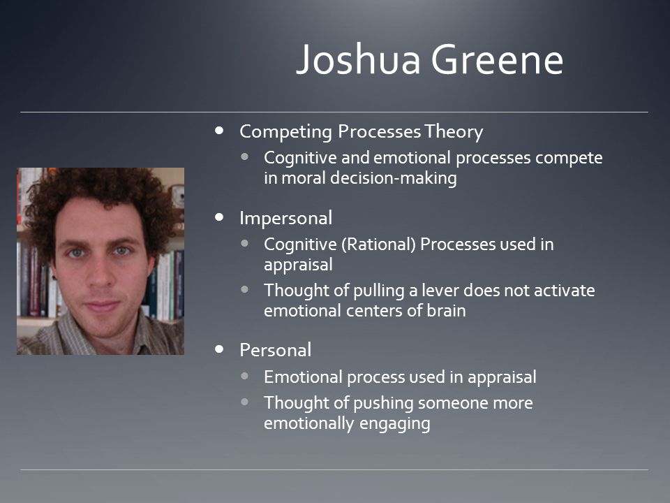 Joshua Greene Competing Processes Theory Cognitive and emotional processes compete in moral decision-making Impersonal Cognitive (Rational) Processes used in appraisal Thought of pulling a lever does not activate emotional centers of brain Personal Emotional process used in appraisal Thought of pushing someone more emotionally engaging