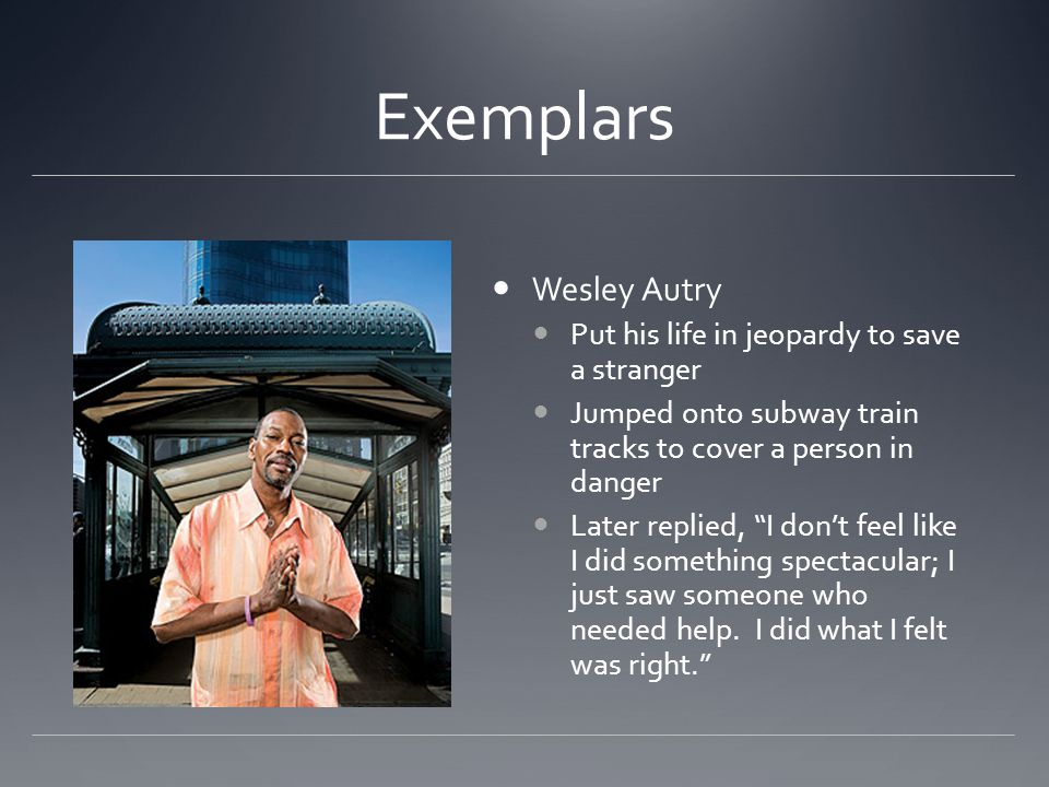 Exemplars Wesley Autry Put his life in jeopardy to save a stranger Jumped onto subway train tracks to cover a person in danger Later replied, I don't feel like I did something spectacular; I just saw someone who needed help.
