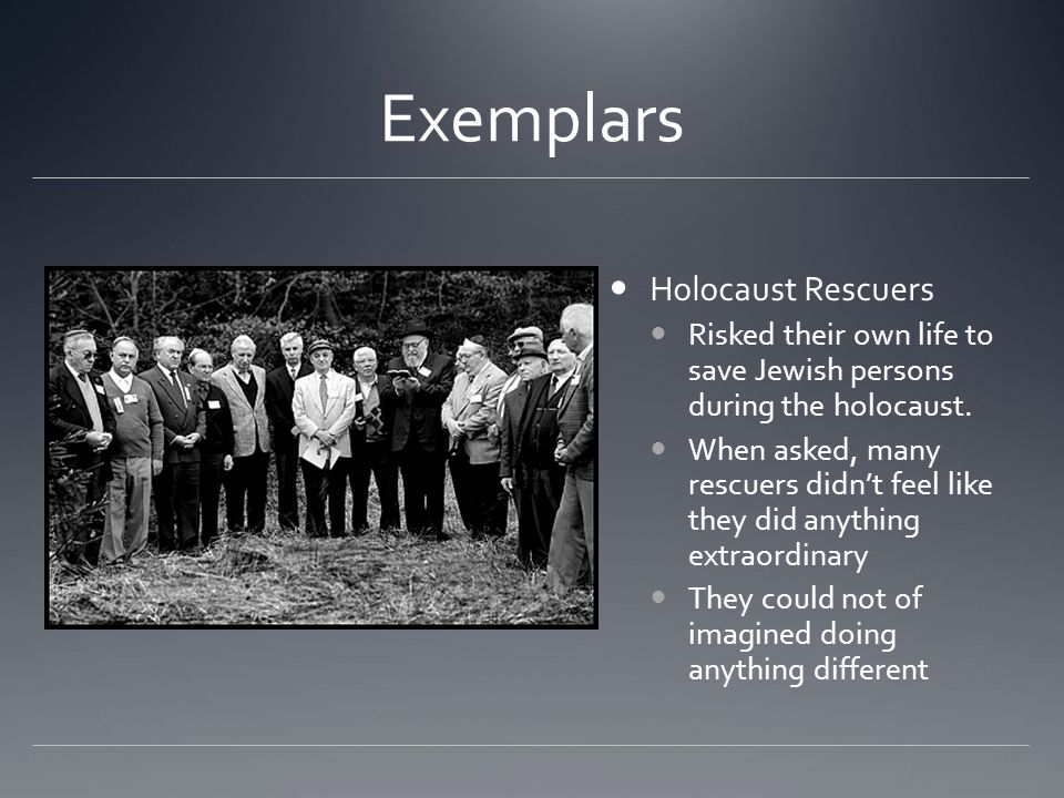 Exemplars Holocaust Rescuers Risked their own life to save Jewish persons during the holocaust.