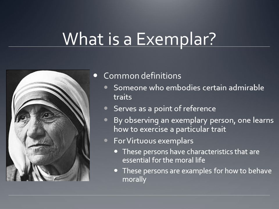 What is a Exemplar? Common definitions Someone who embodies certain admirable traits Serves as a point of reference By observing an exemplary person,