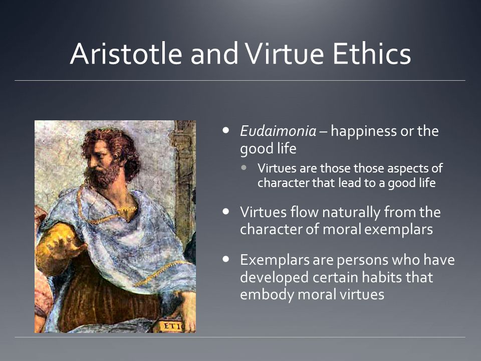 Aristotle and Virtue Ethics Eudaimonia – happiness or the good life Virtues are those those aspects of character that lead to a good life Virtues flow naturally from the character of moral exemplars Exemplars are persons who have developed certain habits that embody moral virtues