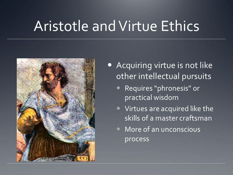 Aristotle and Virtue Ethics Acquiring virtue is not like other intellectual pursuits Requires phronesis or practical wisdom Virtues are acquired like the skills of a master craftsman More of an unconscious process