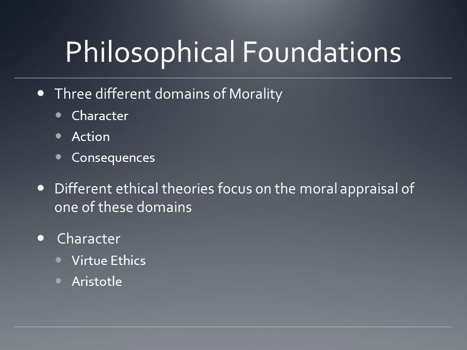 Philosophical Foundations Three different domains of Morality Character Action Consequences Different ethical theories focus on the moral appraisal of one of these domains Character Virtue Ethics Aristotle