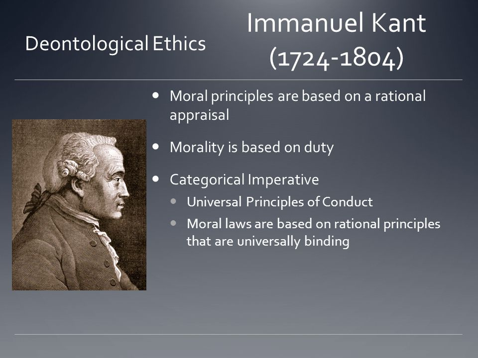 Immanuel Kant (1724-1804) Moral principles are based on a rational appraisal Morality is based on duty Categorical Imperative Universal Principles of Conduct Moral laws are based on rational principles that are universally binding Deontological Ethics