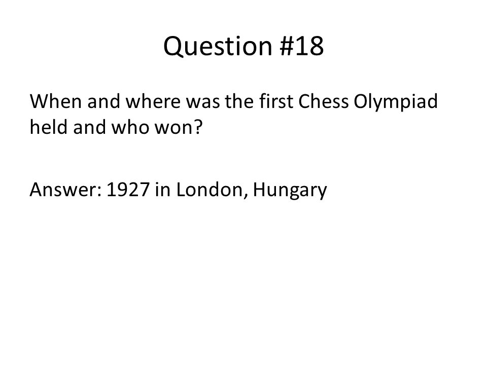 Question #18 When and where was the first Chess Olympiad held and who won.