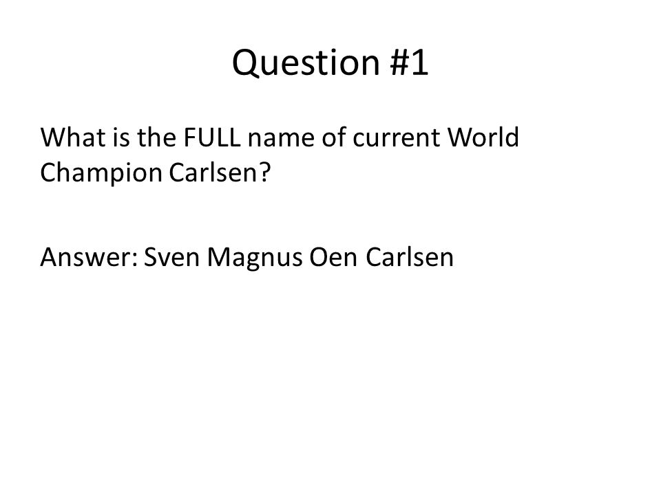 Question #1 What is the FULL name of current World Champion Carlsen.