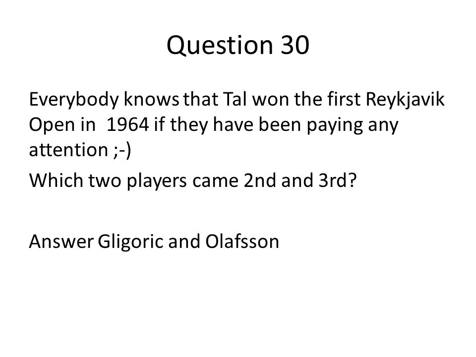 Question 30 Everybody knows that Tal won the first Reykjavik Open in 1964 if they have been paying any attention ;-) Which two players came 2nd and 3rd.