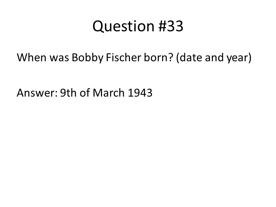 Question #33 When was Bobby Fischer born (date and year) Answer: 9th of March 1943