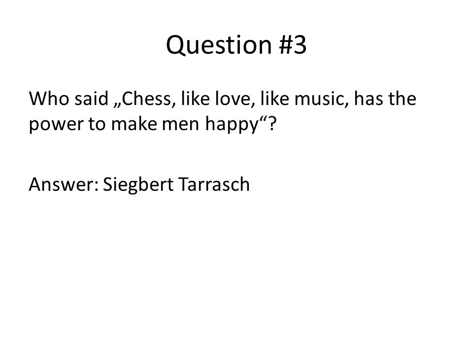 "Question #3 Who said ""Chess, like love, like music, has the power to make men happy ."