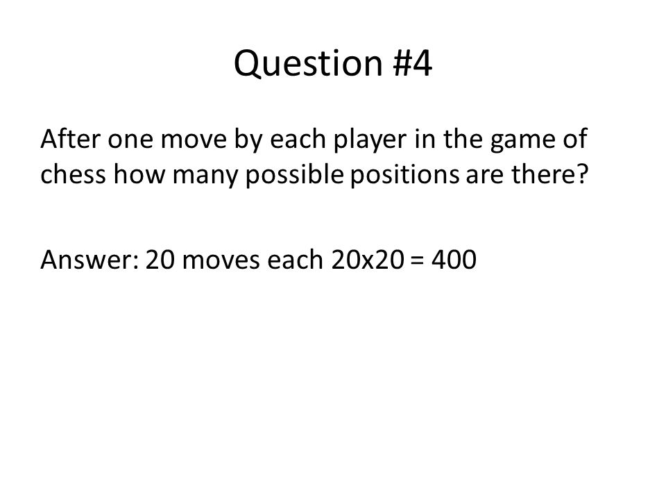 Question #4 After one move by each player in the game of chess how many possible positions are there.