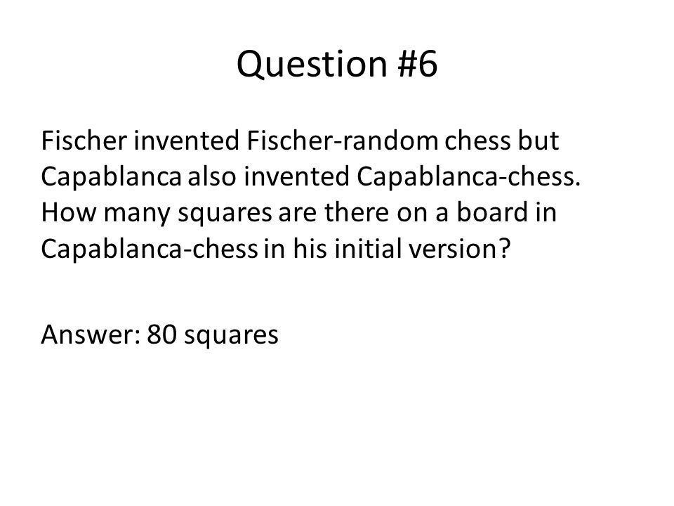 Question #6 Fischer invented Fischer-random chess but Capablanca also invented Capablanca-chess.