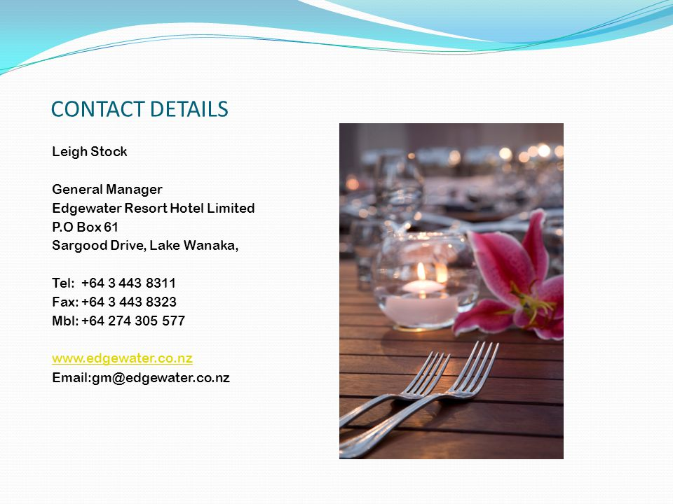 CONTACT DETAILS Leigh Stock General Manager Edgewater Resort Hotel Limited P.O Box 61 Sargood Drive, Lake Wanaka, Tel: +64 3 443 8311 Fax: +64 3 443 8323 Mbl: +64 274 305 577 www.edgewater.co.nz Email:gm@edgewater.co.nz