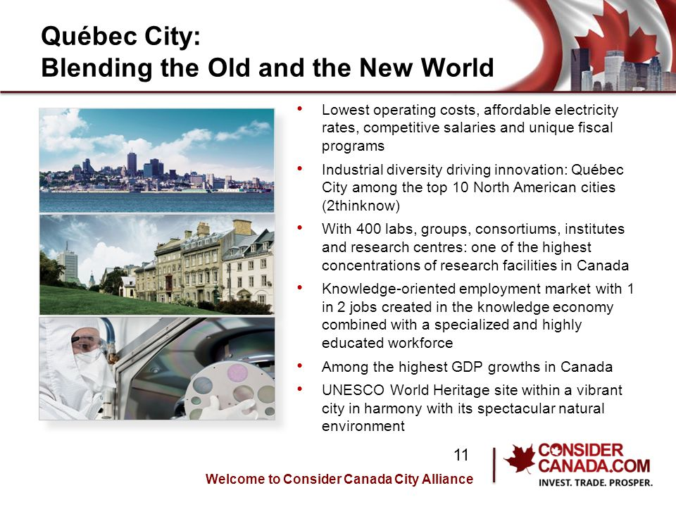 Québec City: Blending the Old and the New World Lowest operating costs, affordable electricity rates, competitive salaries and unique fiscal programs Industrial diversity driving innovation: Québec City among the top 10 North American cities (2thinknow) With 400 labs, groups, consortiums, institutes and research centres: one of the highest concentrations of research facilities in Canada Knowledge-oriented employment market with 1 in 2 jobs created in the knowledge economy combined with a specialized and highly educated workforce Among the highest GDP growths in Canada UNESCO World Heritage site within a vibrant city in harmony with its spectacular natural environment Welcome to Consider Canada City Alliance 11