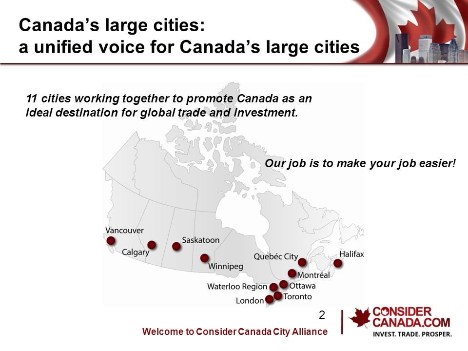 Canada's large cities: a unified voice for Canada's large cities Welcome to Consider Canada City Alliance 2 11 cities working together to promote Canada as an ideal destination for global trade and investment.