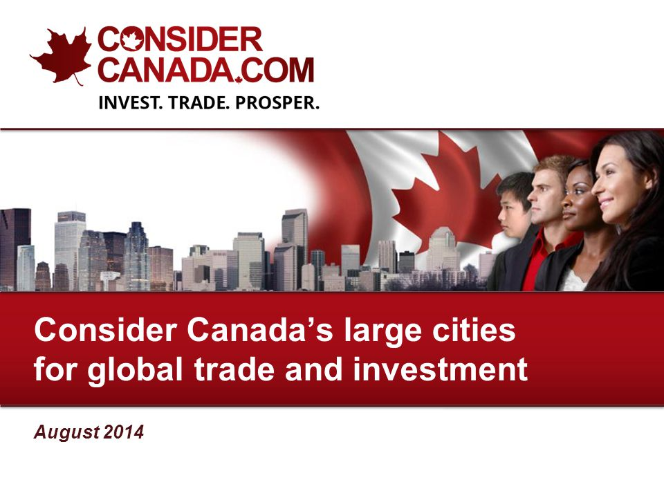 August 2014 Consider Canada's large cities for global trade and investment