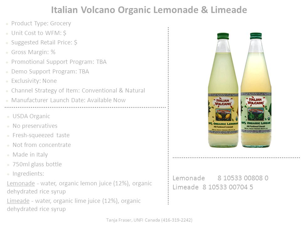 Italian Volcano Organic Lemonade & Limeade Product Type: Grocery Unit Cost to WFM: $ Suggested Retail Price: $ Gross Margin: % Promotional Support Pro