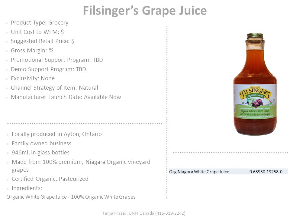 Filsinger's Grape Juice Product Type: Grocery Unit Cost to WFM: $ Suggested Retail Price: $ Gross Margin: % Promotional Support Program: TBD Demo Supp
