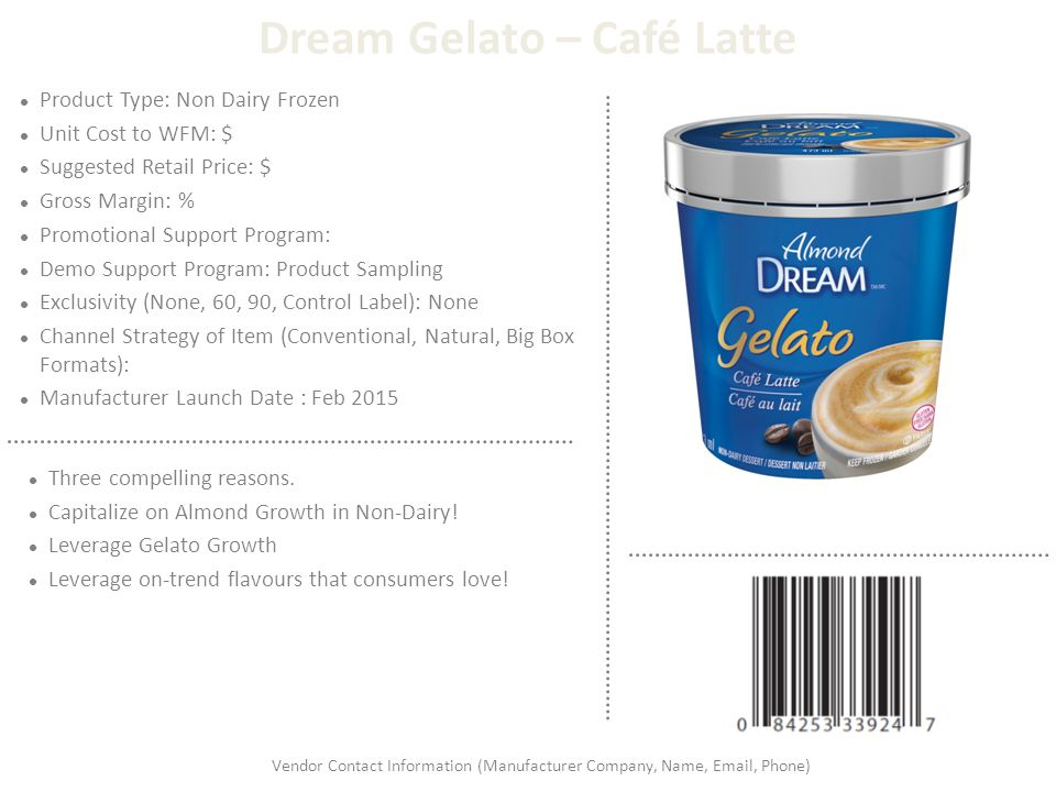 Dream Gelato – Café Latte Product Type: Non Dairy Frozen Unit Cost to WFM: $ Suggested Retail Price: $ Gross Margin: % Promotional Support Program: De