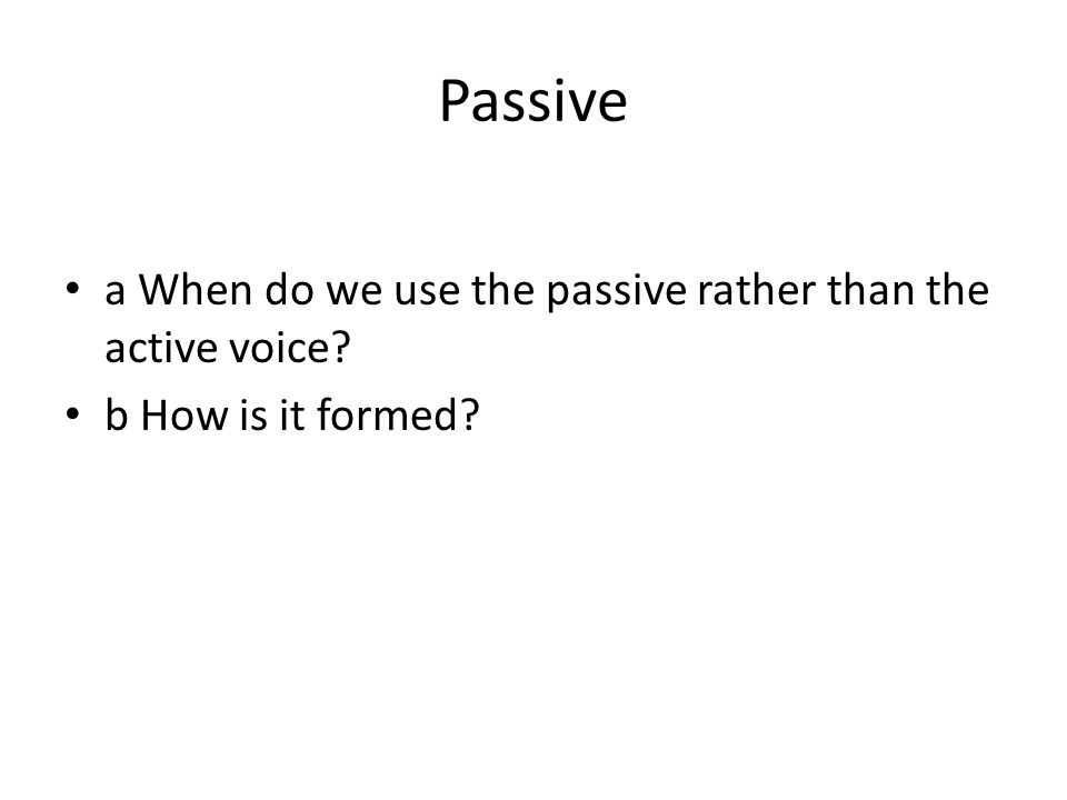Passive a When do we use the passive rather than the active voice b How is it formed