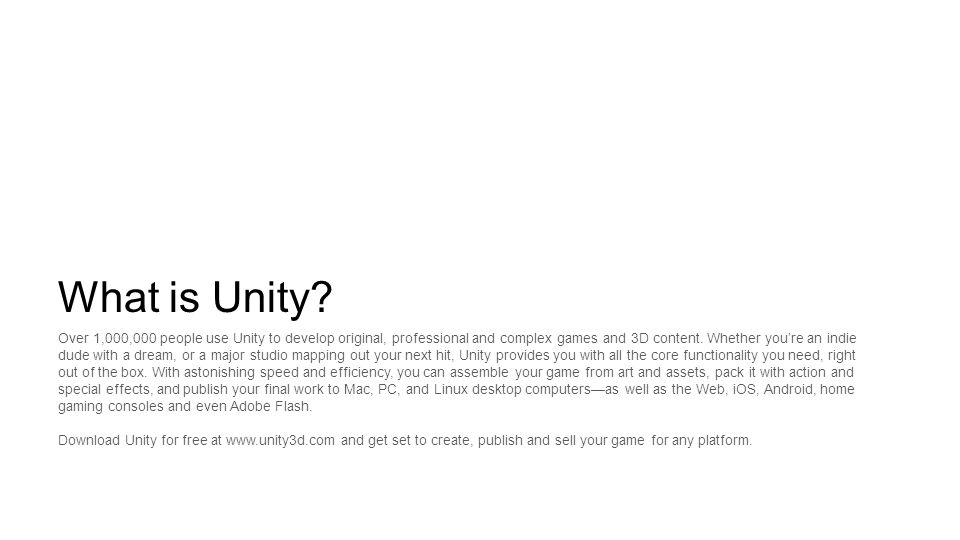 What is Unity? Over 1,000,000 people use Unity to develop original, professional and complex games and 3D content. Whether you're an indie dude with a