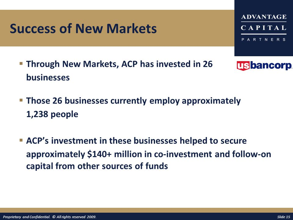  Through New Markets, ACP has invested in 26 businesses  Those 26 businesses currently employ approximately 1,238 people  ACP's investment in these businesses helped to secure approximately $140+ million in co-investment and follow-on capital from other sources of funds Proprietary and Confidential.