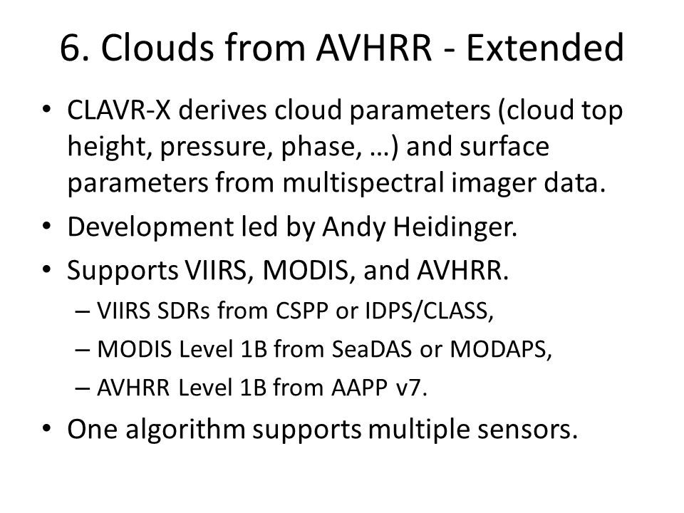 6. Clouds from AVHRR - Extended CLAVR-X derives cloud parameters (cloud top height, pressure, phase, …) and surface parameters from multispectral imag