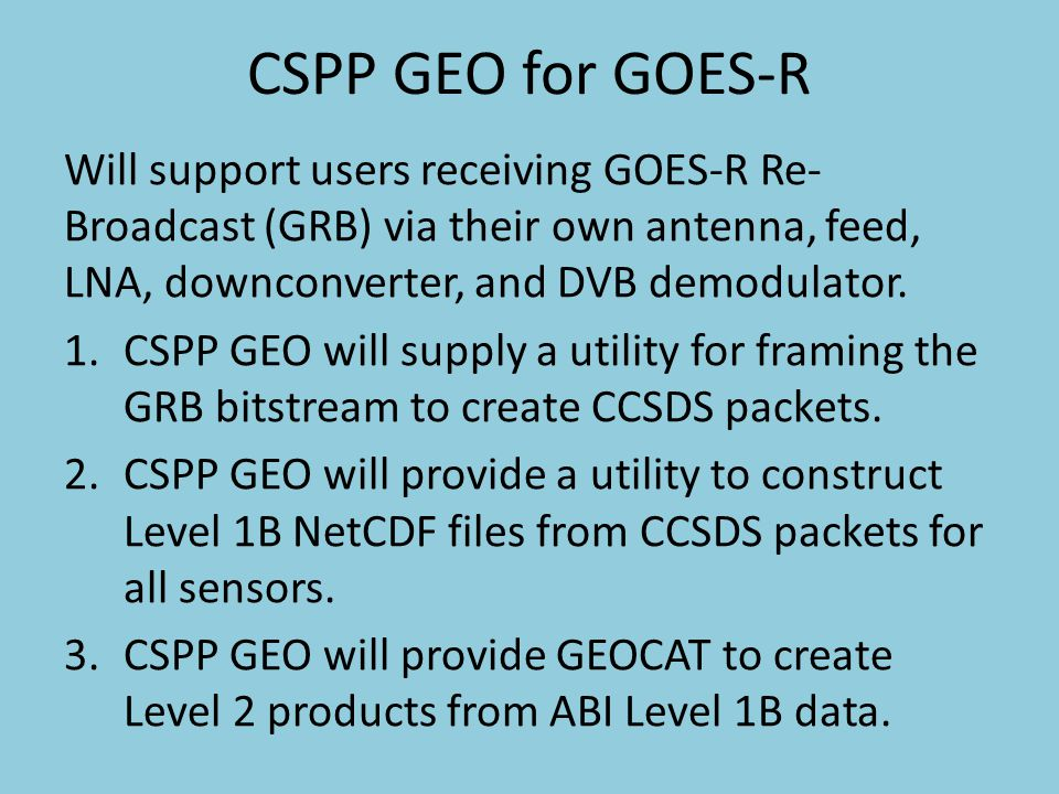 CSPP GEO for GOES-R Will support users receiving GOES-R Re- Broadcast (GRB) via their own antenna, feed, LNA, downconverter, and DVB demodulator.