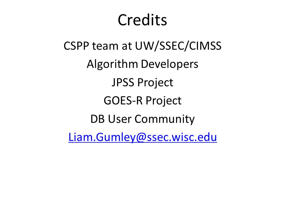 Credits CSPP team at UW/SSEC/CIMSS Algorithm Developers JPSS Project GOES-R Project DB User Community Liam.Gumley@ssec.wisc.edu