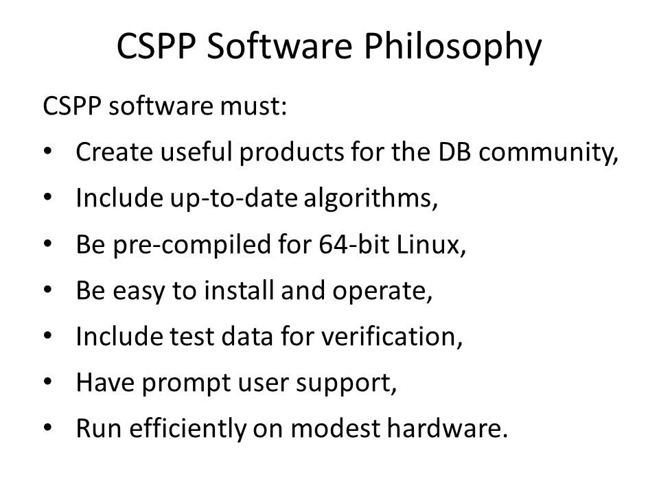CSPP Software Philosophy CSPP software must: Create useful products for the DB community, Include up-to-date algorithms, Be pre-compiled for 64-bit Linux, Be easy to install and operate, Include test data for verification, Have prompt user support, Run efficiently on modest hardware.