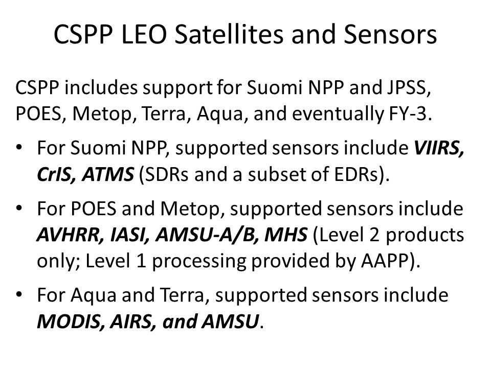 CSPP includes support for Suomi NPP and JPSS, POES, Metop, Terra, Aqua, and eventually FY-3. For Suomi NPP, supported sensors include VIIRS, CrIS, ATM