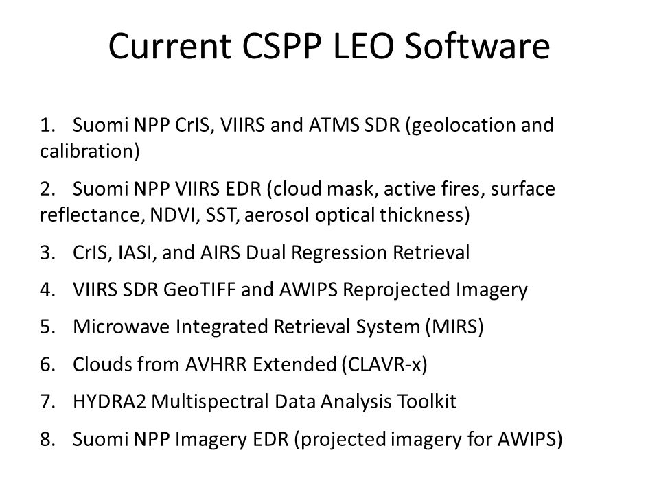 Current CSPP LEO Software 1.Suomi NPP CrIS, VIIRS and ATMS SDR (geolocation and calibration) 2.Suomi NPP VIIRS EDR (cloud mask, active fires, surface reflectance, NDVI, SST, aerosol optical thickness) 3.CrIS, IASI, and AIRS Dual Regression Retrieval 4.VIIRS SDR GeoTIFF and AWIPS Reprojected Imagery 5.Microwave Integrated Retrieval System (MIRS) 6.Clouds from AVHRR Extended (CLAVR-x) 7.HYDRA2 Multispectral Data Analysis Toolkit 8.Suomi NPP Imagery EDR (projected imagery for AWIPS)