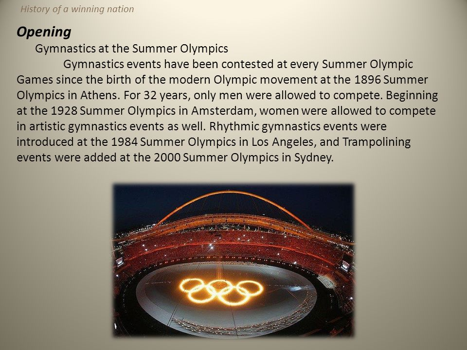 Opening Gymnastics at the Summer Olympics Gymnastics events have been contested at every Summer Olympic Games since the birth of the modern Olympic mo