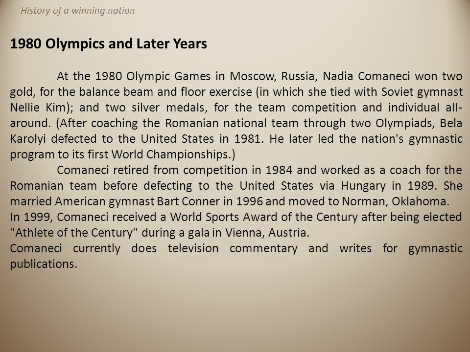1980 Olympics and Later Years At the 1980 Olympic Games in Moscow, Russia, Nadia Comaneci won two gold, for the balance beam and floor exercise (in wh