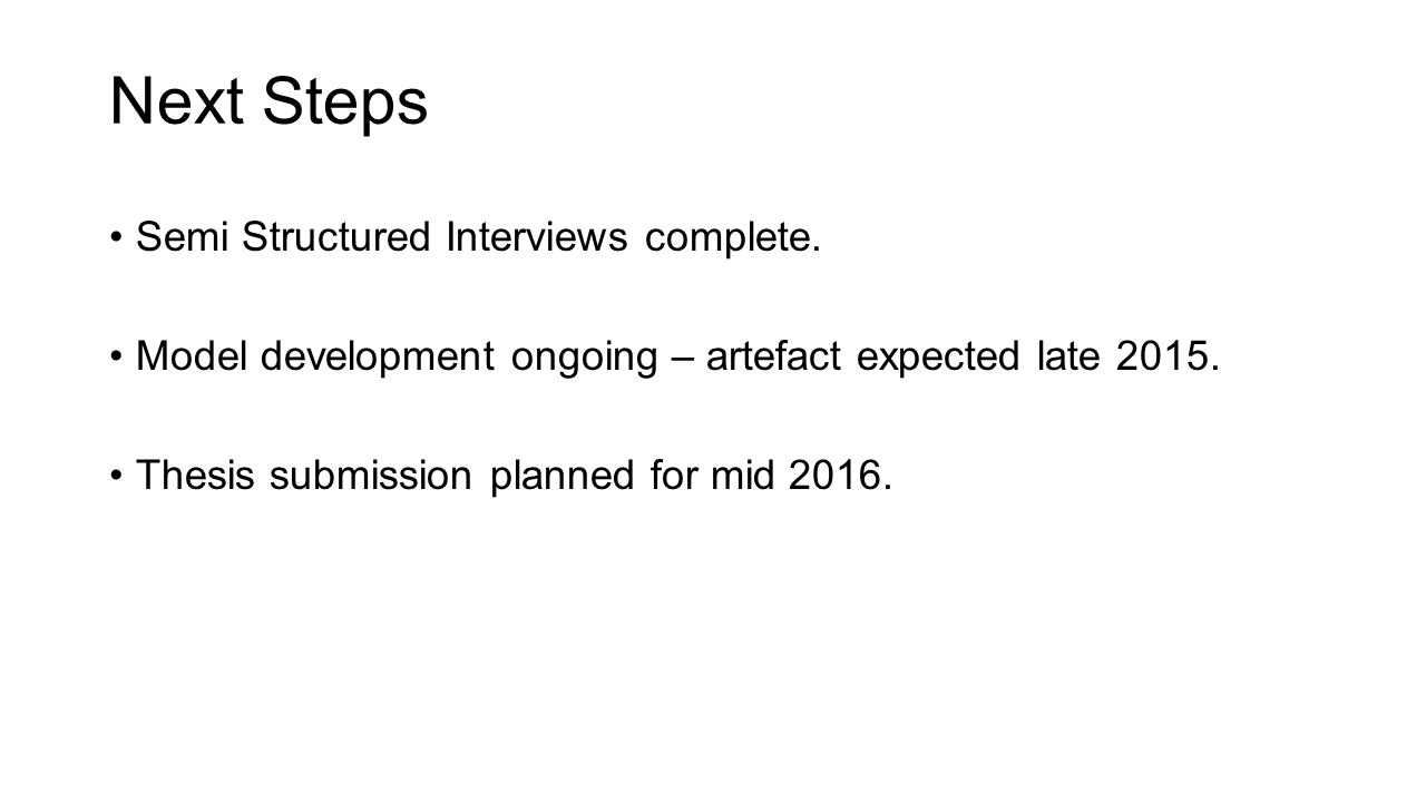 Next Steps Semi Structured Interviews complete. Model development ongoing – artefact expected late 2015. Thesis submission planned for mid 2016.