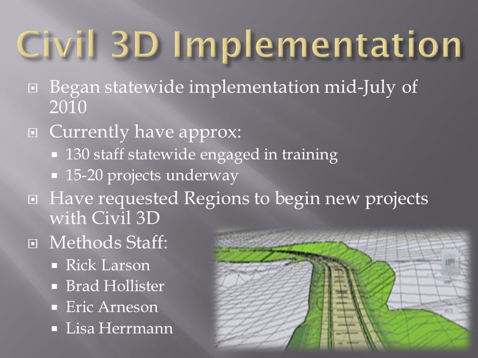  Began statewide implementation mid-July of 2010  Currently have approx:  130 staff statewide engaged in training  15-20 projects underway  Have requested Regions to begin new projects with Civil 3D  Methods Staff:  Rick Larson  Brad Hollister  Eric Arneson  Lisa Herrmann