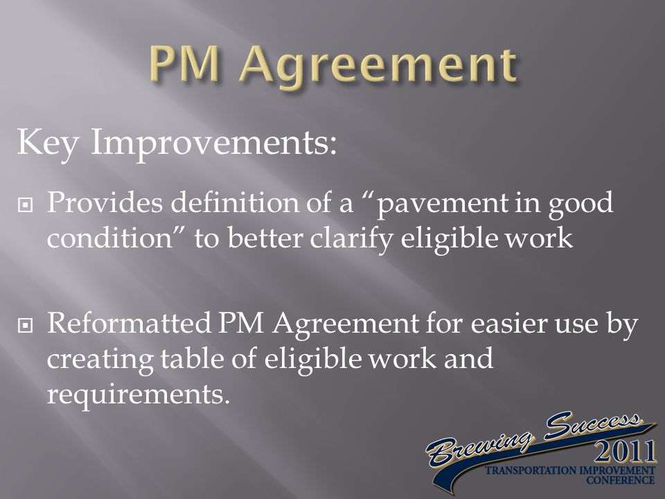 Key Improvements:  Provides definition of a pavement in good condition to better clarify eligible work  Reformatted PM Agreement for easier use by creating table of eligible work and requirements.