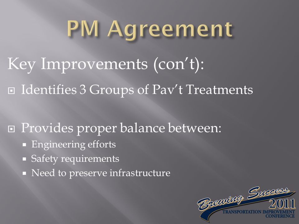 Key Improvements (con't):  Identifies 3 Groups of Pav't Treatments  Provides proper balance between:  Engineering efforts  Safety requirements  Need to preserve infrastructure