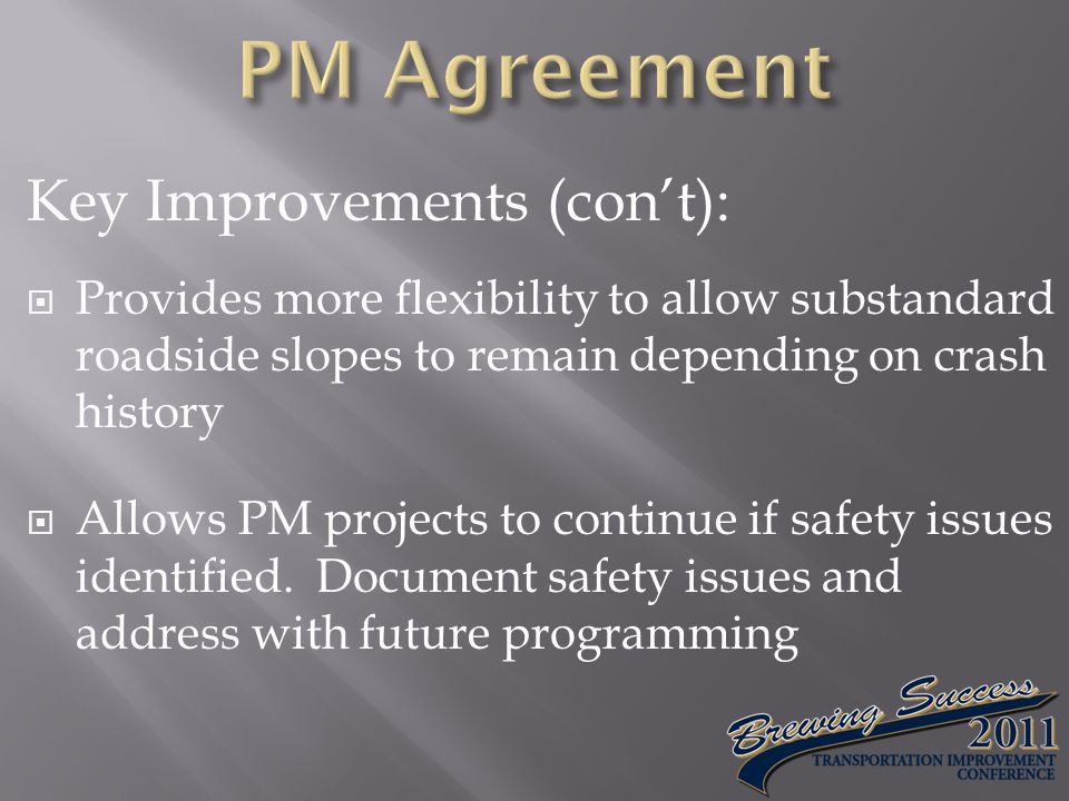 Key Improvements (con't):  Provides more flexibility to allow substandard roadside slopes to remain depending on crash history  Allows PM projects to continue if safety issues identified.