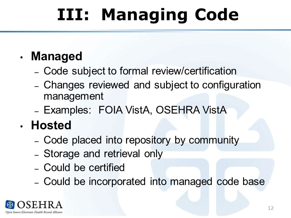 III: Managing Code Managed – Code subject to formal review/certification – Changes reviewed and subject to configuration management – Examples: FOIA VistA, OSEHRA VistA Hosted – Code placed into repository by community – Storage and retrieval only – Could be certified – Could be incorporated into managed code base 12